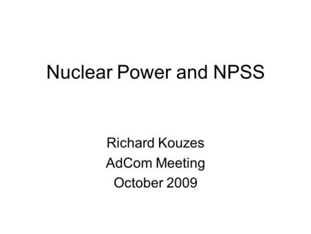 Nuclear Power and NPSS Richard Kouzes AdCom Meeting October 2009.