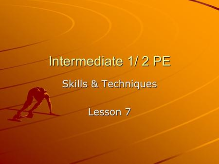 Intermediate 1/ 2 PE Skills & Techniques Lesson 7.