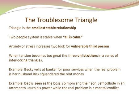 "The Troublesome Triangle Triangle is the smallest stable relationship Two people system is stable when ""all is calm."" Anxiety or stress increases two look."