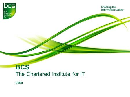 BCS The Chartered Institute for IT 2009. Student Presentation 2009/10 2 About BCS? The UK's leading professional body for those working in IT & communications.