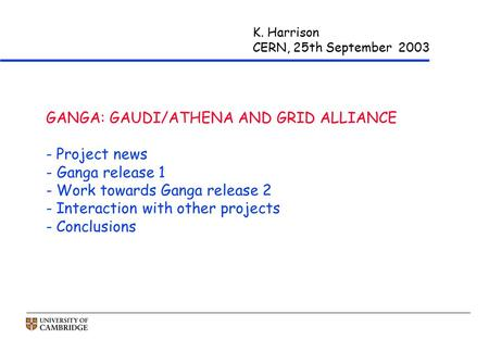 K. Harrison CERN, 25th September 2003 GANGA: GAUDI/ATHENA AND GRID ALLIANCE - Project news - Ganga release 1 - Work towards Ganga release 2 - Interaction.
