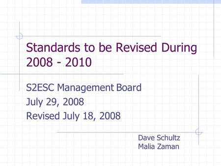 Standards to be Revised During 2008 - 2010 S2ESC Management Board July 29, 2008 Revised July 18, 2008 Dave Schultz Malia Zaman.