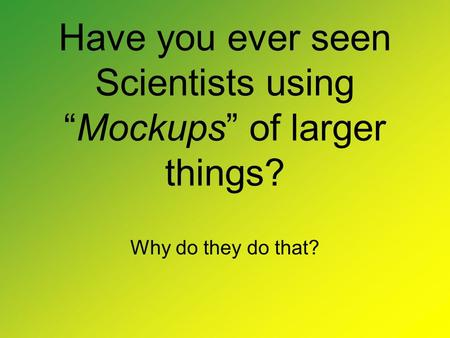 "Have you ever seen Scientists using ""Mockups"" of larger things? Why do they do that?"