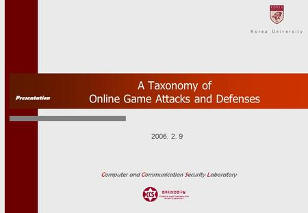 2006. 2. 9 A Taxonomy of Online Game Attacks and Defenses Presentation Computer and Communication Security Laboratory Korea University.