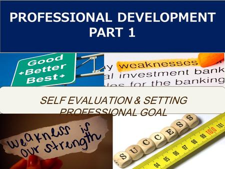 SELF EVALUATION & SETTING PROFESSIONAL GOAL PROFESSIONAL DEVELOPMENT PART 1.