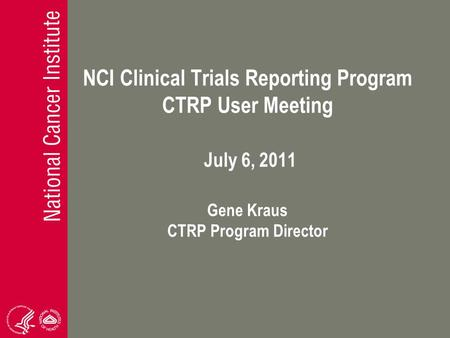 NCI Clinical Trials Reporting Program CTRP User Meeting July 6, 2011 Gene Kraus CTRP Program Director.