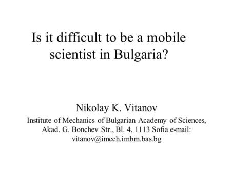 Is it difficult to be a mobile scientist in Bulgaria? Nikolay K. Vitanov Institute of Mechanics of Bulgarian Academy of Sciences, Akad. G. Bonchev Str.,