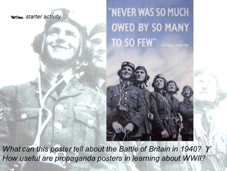  starter activity What can this poster tell about the Battle of Britain in 1940?  How useful are propaganda posters in learning about WWII?