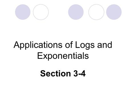 Applications of Logs and Exponentials Section 3-4.
