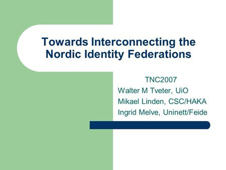 Towards Interconnecting the Nordic Identity Federations TNC2007 Walter M Tveter, UiO Mikael Linden, CSC/HAKA Ingrid Melve, Uninett/Feide.