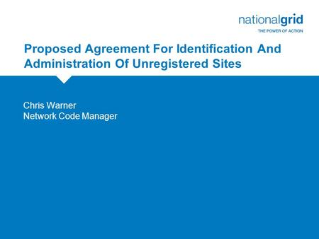 Proposed Agreement For Identification And Administration Of Unregistered Sites Chris Warner Network Code Manager.