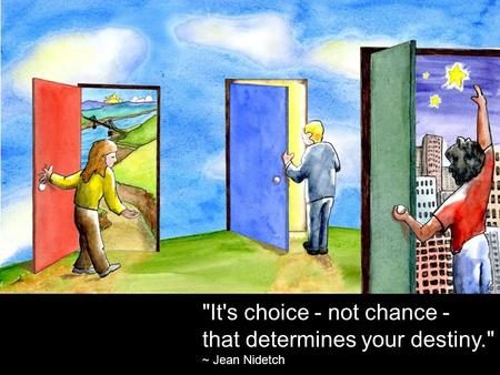 It's choice - not chance - that determines your destiny. ~ Jean Nidetch.