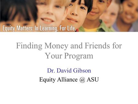 Finding Money and Friends for Your Program Dr. David Gibson Equity ASU.