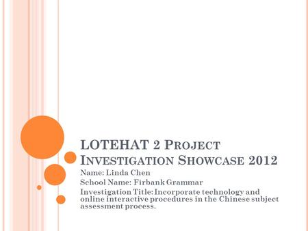 LOTEHAT 2 P ROJECT I NVESTIGATION S HOWCASE 2012 Name: Linda Chen School Name: Firbank Grammar Investigation Title: Incorporate technology and online interactive.
