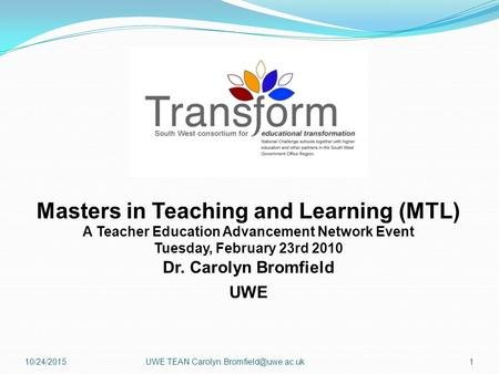 Masters in Teaching and Learning (MTL) A Teacher Education Advancement Network Event Tuesday, February 23rd 2010 Dr. Carolyn Bromfield UWE 10/24/20151UWE.