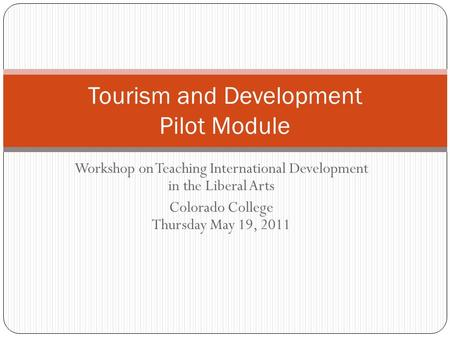 Workshop on Teaching International Development in the Liberal Arts Colorado College Thursday May 19, 2011 Tourism and Development Pilot Module.