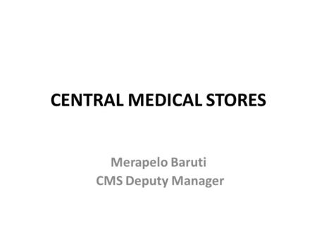 CENTRAL MEDICAL STORES Merapelo Baruti CMS Deputy Manager.