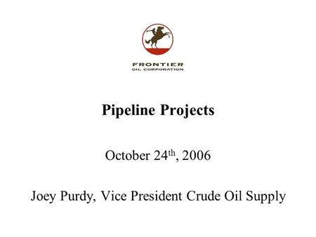 Pipeline Projects October 24 th, 2006 Joey Purdy, Vice President Crude Oil Supply.