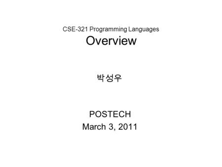 CSE-321 Programming Languages Overview POSTECH March 3, 2011 박성우.