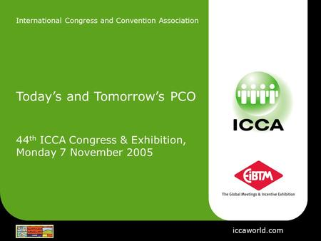 International Congress and Convention Association Today's and Tomorrow's PCO 44 th ICCA Congress & Exhibition, Monday 7 November 2005 iccaworld.com.