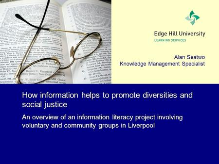 Alan Seatwo Knowledge Management Specialist How information helps to promote diversities and social justice An overview of an information literacy project.