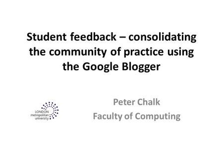 Student feedback – consolidating the community of practice using the Google Blogger Peter Chalk Faculty of Computing.