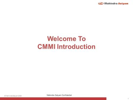 1 © Mahindra Satyam 2009 Mahindra Satyam Confidential Welcome To CMMI Introduction.
