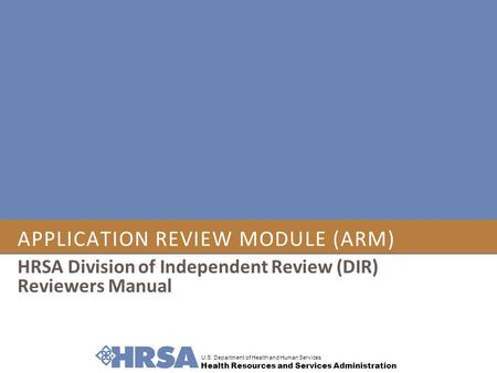 U.S. Department of Health and Human Services Health Resources and Services Administration APPLICATION REVIEW MODULE (ARM) HRSA Division of Independent.