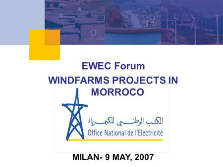 EWEC Forum WINDFARMS PROJECTS IN MORROCO MILAN- 9 MAY, 2007.
