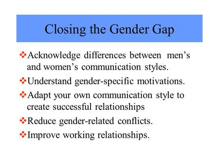 Closing the Gender Gap  Acknowledge differences between men's and women's communication styles.  Understand gender-specific motivations.  Adapt your.