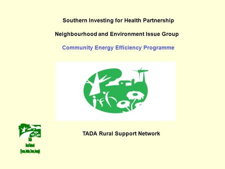 Southern Investing for Health Partnership Neighbourhood and Environment Issue Group Community Energy Efficiency Programme TADA Rural Support Network.