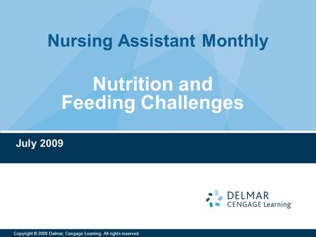 Nursing Assistant Monthly Copyright © 2009 Delmar, Cengage Learning. All rights reserved. Nutrition and Feeding Challenges July 2009.