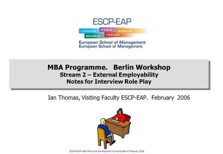 ESCP-EAP MBA Personal Development Workshop Berlin February 2006 Ian Thomas, Visiting Faculty ESCP-EAP. February 2006 MBA Programme. Berlin Workshop Stream.