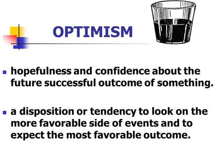 OPTIMISM hopefulness and confidence about the future successful outcome of something. a disposition or tendency to look on the more favorable side of events.