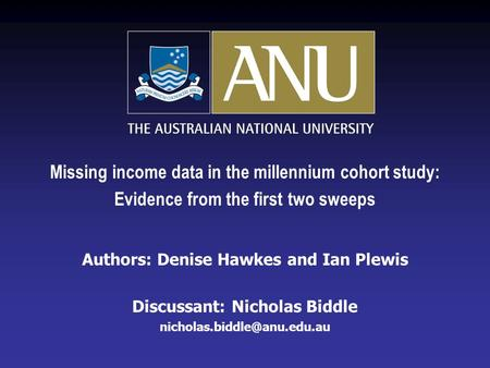 Missing income data in the millennium cohort study: Evidence from the first two sweeps Authors: Denise Hawkes and Ian Plewis Discussant: Nicholas Biddle.