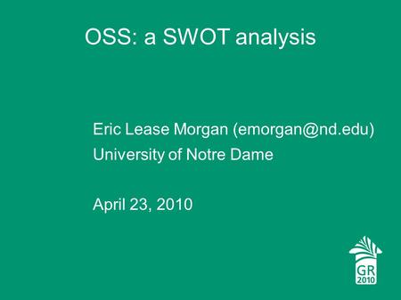 OSS: a SWOT analysis Eric Lease Morgan University of Notre Dame April 23, 2010.