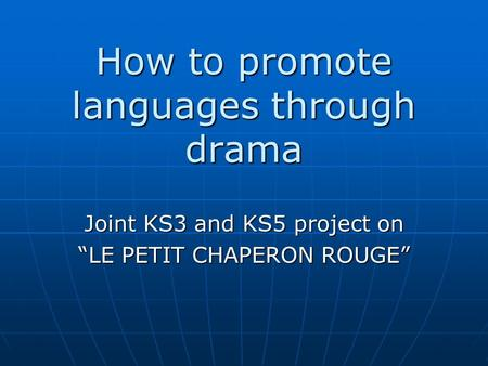 "How to promote languages through drama Joint KS3 and KS5 project on ""LE PETIT CHAPERON ROUGE"""