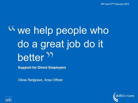 We help people who do a great job do it better 20 th and 27 th February 2012 Support for Direct Employers Olivia Redgrave, Area Officer.
