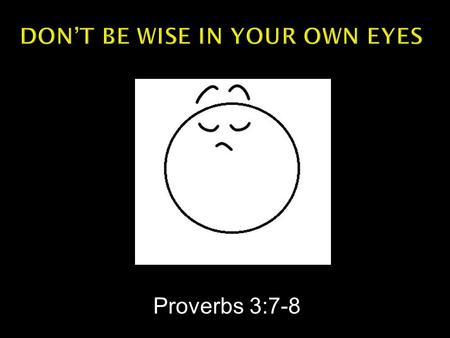 Proverbs 3:7-8.  Proverbs 3:7 -- Do not be wise in your own eyes; Fear the LORD and turn away from evil.