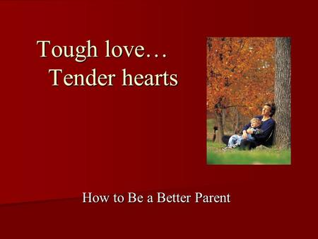 Tough love… Tender hearts How to Be a Better Parent.