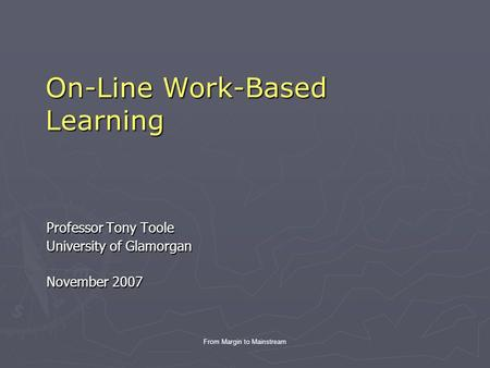 From Margin to Mainstream On-Line Work-Based Learning Professor Tony Toole University of Glamorgan November 2007.