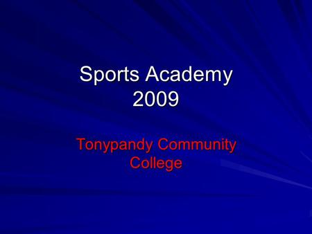 Sports Academy 2009 Tonypandy Community College. Aims and Objectives To combine professional Sports Coaching, in your chosen sport, with a quality Post.