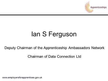 Ian S Ferguson Deputy Chairman of the Apprenticeship Ambassadors Network Chairman of Data Connection Ltd www.employersforapprentices.gov.uk.