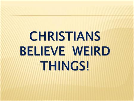 CHRISTIANS BELIEVE WEIRD THINGS!. 1. What choices does God give us? Heaven or Hell! (Then - grace!)