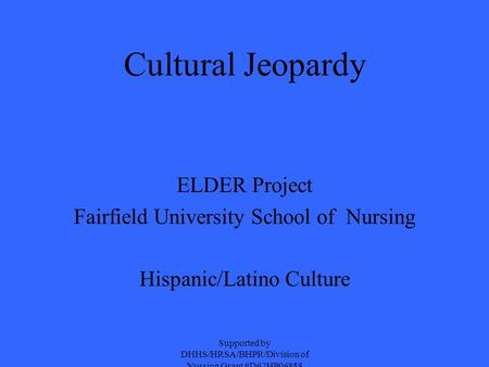 Cultural Jeopardy ELDER Project Fairfield University School of Nursing Hispanic/Latino Culture Supported by DHHS/HRSA/BHPR/Division of Nursing Grant #D62HP06858.