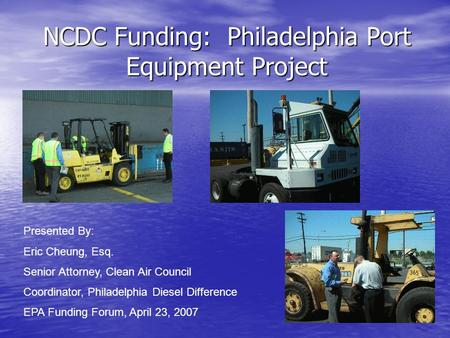 NCDC Funding: Philadelphia Port Equipment Project Presented By: Eric Cheung, Esq. Senior Attorney, Clean Air Council Coordinator, Philadelphia Diesel Difference.