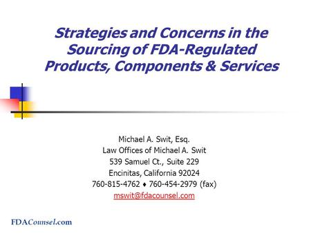 Strategies and Concerns in the Sourcing of FDA-Regulated Products, Components & Services Michael A. Swit, Esq. Law Offices of Michael A. Swit 539 Samuel.