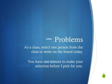  一 Problems As a class, select one person from the class to write on the board today. You have one minute to make your selection before I pick for you.