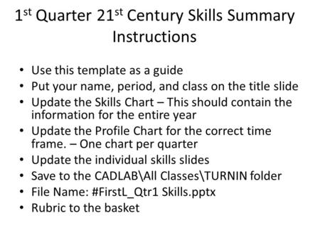 Use this template as a guide Put your name, period, and class on the title slide Update the Skills Chart – This should contain the information for the.