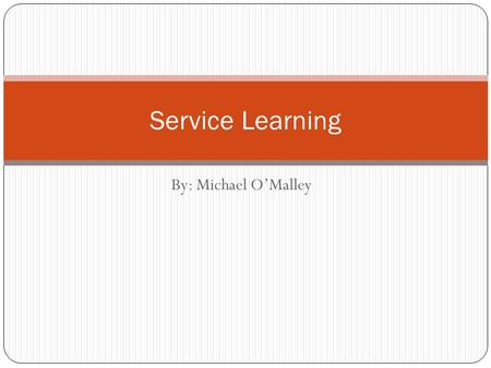 By: Michael O'Malley Service Learning. Definition of Service Learning Service-Learning is a teaching and learning strategy that integrates meaningful.